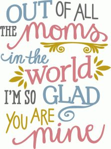 OUT OF ALL THE MOMS IN THE WORLD *