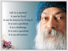 OSHO Life is a mystery. It can be lived. It can be known by living it. It is not a problem it's a challenge. It is not a question it's an adventure.