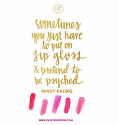 Sometimes you just have to put on lip gloss and pretend to be psyched | Mindy Kaling