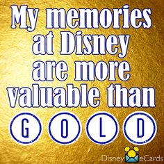 My memories at Disney are more valuable than gold.