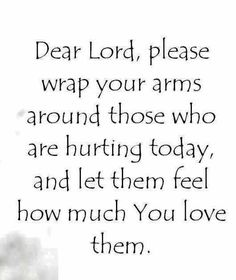 Dear Lord, please wrap your arms around those who are hurting today, and let them feel how much you love them.