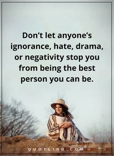 life lessons don't let anyone's ignorance, hate, drama, or negativity stop you from being the best person you can be.