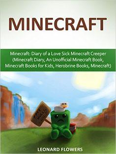 Minecraft: Diary of a Love Sick Minecraft Creeper (Minecraft Diary, An Unofficial Minecraft Book, Minecraft Books for Kids, Herobrine Books, Minecraft) ... Minecraft Diaries Book, kids books) - Kindle edition by Leonard Flowers. Children Kindle eBooks @ Amazon.com.