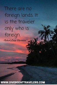 There are no foreign lands. It is the traveler only who is foreign. – Robert Louis Stevenson. One of the best travel quotes of all time. Check out what foreign places we are in today at http://www.divergenttravelers.com/