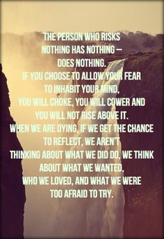 The person who risks   nothing has nothing –   does nothing.  If you choose to allow your fear   to inhabit your mind,  you will choke, you will cower and   you will not rise above it.  When we are dying, if we get the chance   to reflect, we aren't  thinking about what we did do, we think   about what we wanted,  who we loved, and what we were   too afraid to try. #quotes #inspiration