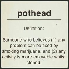Definition of a pothead: Somersworth believes any problem can be fixed by smoking Marijuana. And 2 any activity is more enjoyable whilst stoned. Yep. That sums me up pretty well.