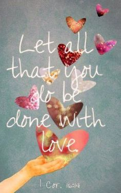 1 Corinthians 16:14 (NASB) - Let all that you do be done in love.