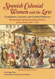 Spanish Colonial Women and the Law: Complaints, Lawsuits, and Criminal Behavior: Documents from the Spanish Colonial Archives of New Mexico, 1697-1749  Linda Tigges, J Richard Salazar ISBN: 9781632931047  Paperback $62.95 Historical introduction, Spanish transcriptions, and translations into English of early and mid-eighteenth century New Mexican Sp... .