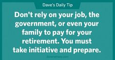 Don't rely on your job, the government, or even your family to pay for your retirement.  You must take initiative and prepare.