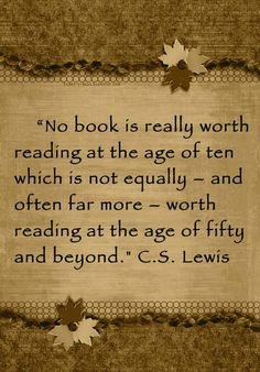 """No book is really worth reading at the age of ten which is not equally – and often far more – worth reading at the age of fifty and beyond."" - C.S. Lewis (Author. Ireland 1898 – 1963 England )."
