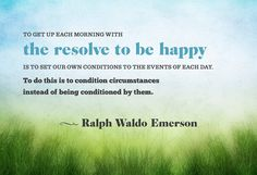 Get up each morning with the resolve to be happy