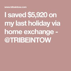 I saved $5,920 on my last holiday via home exchange - @TRIBEINTOW