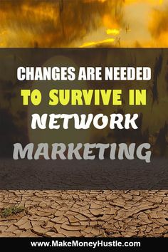 These are the changes needed in order to survive and thrive in Network Marketing.