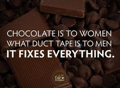 "Chocolate:  ""Chocolate is to women what duct tape is to men: It fixes everything."""