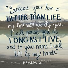 "Psalm 63:3-4, ""Because your love is better than life, my lips will glorify you. I will praise you as long as I live..."