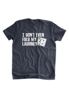 I Don t Even Fold My Laundry T-shirt Poker T-shirt by 286c748b0aa91