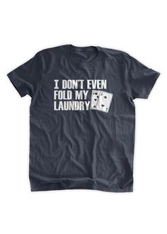I Don't Even Fold My Laundry T-shirt Poker T-shirt by BumpCovers