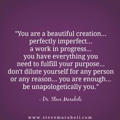 You are a beautiful creation... perfectly imperfect... a work in progress... you have everything you need to fulfill your purpose... don't dilute yourself for any person or any reason... you are enough... be unapologetically you.- Steve Maraboli