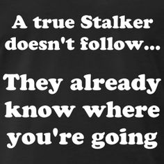 yep. they know before you ever noticed it before.... that's funny... isn't it.... and act like they don't care... lmao... stalker!!!