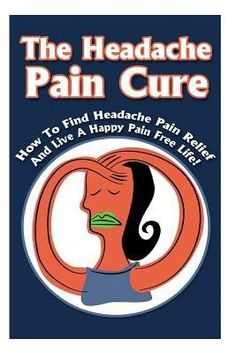 The Headache Pain Cure: How to Find Headache Pain Relief and Live a Happy Pain Free Life! (Paperback)
