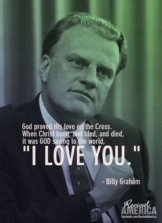 """God proved His love on the Cross. When Christ hung, & bled, & died, it was GOD saying to the world, """"I LOVE YOU. Pastor Billy Graham, Billy Graham Family, Billy Graham Quotes, Rev Billy Graham, Christian Faith, Christian Quotes, Trinidad, Bible Verses Quotes, Prayer Verses"""