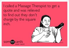 I called a Massage Therapist to get a quote and was relieved to find out they don't charge by the square inch.