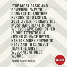 The most basic and powerful way to connect to another person is to listen. Just listen. Perhaps the most important thing we ever give each other is our attention...A loving silence often has far more power to heal and to connect than the most well-intentioned words. —Rachel Naomi Remen