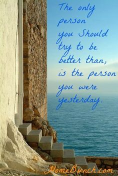 The only person you should try to be better than, is the person you were yesterday.  #Quotes