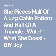 She Pieces Half Of A Log Cabin Pattern And Half Of A Triangle...Watch What She Does! - DIY Joy