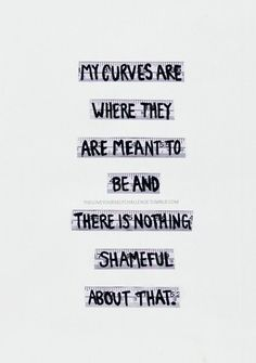 My curves are where they are meant to be and there is nothing shameful about that.