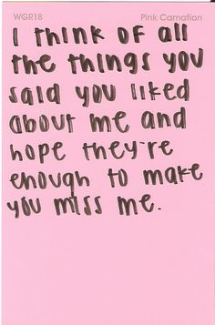 i think of all the things you said you liked about me and hope theyre enough to make you miss me.