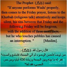 """The Prophet Said: """"If anyone performs wudu' properly, then comes to the Friday prayer, listens to the khutbah (religious talk) attentively and keeps silent, his sins between that Friday and the following Friday will be forgiven, with the addition pf three more days; but he who touches pebbles has caused an interruption."""" [Muslim] #JummaMubarak #ProphetMuhammad #Friday #Prayer Visit - mzahidtravel.com"""