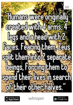"""Humans were originally created with 4 arms, 4 legs and a head with 2 faces. Fearing them, Zeus split them into 2 separate beings, forcing them to spend their lives in search of their other halves."""