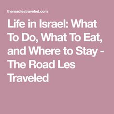 Life in Israel: What To Do, What To Eat, and Where to Stay - The Road Les Traveled