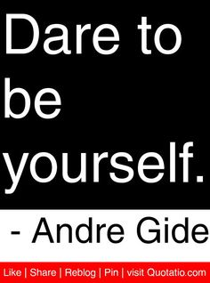 Dare to be yourself. - Andre Gide #quotes #quotations