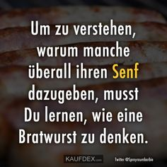To understand why some add their mustard everywhere, you have to learn how to think like a bratwurst Short Inspirational Poems, What Is Life About, Things To Think About, Stupid People, Some Words, Really Funny, Proverbs, Slogan, Positive Quotes