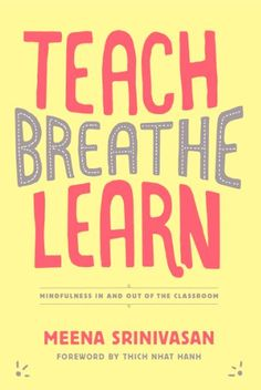 Teach, Breathe, Learn: Mindfulness in and out of the Classroom - If the students and teachers at your school were taught to be more mindful — to focus more clearly, calm themselves when powerful emotions arise, and respond thoughtfully when quick decisions must be made — school would be different. Calmer. Healthier. Meena Srinivasan's brand-new book, Teach, Breathe, Learn, can help you make that happen.