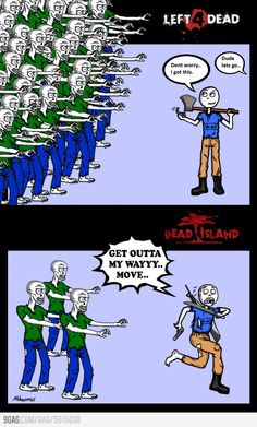 Left 4 Dead vs Dead Island, and that's why I liked Left 4 Dead better.