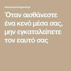 Όταν αισθάνεστε ένα κενό μέσα σας, μην εγκαταλείπετε τον εαυτό σας Greek Language, Body And Soul, Better Life, Self Love, Psychology, Learning, Quotes, Felt, Psicologia