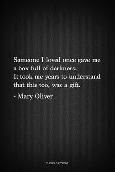 Someone I loved once gave me a box full of darkness. It took me years to understand that this too, was a gift. - Mary Oliver I think I finally found my silver lining Life Quotes Love, Great Quotes, Quotes To Live By, Inspirational Quotes, Motivational, Angst Quotes, Words Quotes, Sayings, The Words