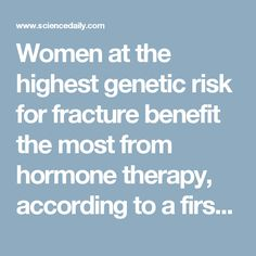 "Women at the highest genetic risk for fracture benefit the most from hormone therapy, according to a first-of-its-kind study led by researchers at the University at Buffalo.  The study included nearly 10,000 participants from the Women's Health Initiative (WHI), a national, long-term study of more than 150,000 women.  ""We found that women who are genetically at the highest fracture risk can enjoy the greatest protection from fracture when they use hormone therapy,"" said Heather Ochs-Balcom…"