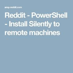 Reddit - PowerShell - Install Silently to remote machines