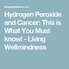 Hydrogen Peroxide and Cancer: This is What You Must know! - Living Wellmindness