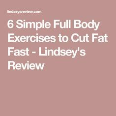6 Simple Full Body Exercises to Cut Fat Fast - Lindsey's Review
