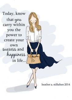 Today, know that you carry within you the power to create your own success and happiness in life..