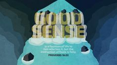 """""""Good sense is a fountain of life to him who has it, but the instruction of fools is folly."""" ~ Proverbs 16:22"""