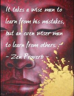 Zen Proverb: It takes a wise man to learn from his mistakes, but an even wiser man to learn from others. Zen Quotes, Spiritual Quotes, Life Quotes, Inspirational Quotes, Asian Quotes, Zen Proverbs, Chinese Proverbs, Buddhist Wisdom, Buddha