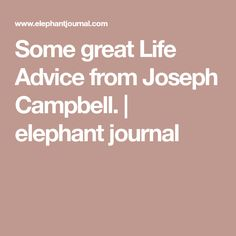 Some great Life Advice from Joseph Campbell.   elephant journal
