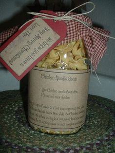 Chicken Soup in a jar - 2 T. dried minced onion, 2T. chicken bouillon granules, 2t. dried celery, 1t. pepper, 4 C. wide egg noodles. TAG: 2 5 oz. cans of chicken. Add 10 cups of water, bring to a boil, add jar mix, chicken (breaking up with a fork), bring to a boil, lower heat, simmer for 20-30 minutes. Pack into a jar with the spices at the bottom.