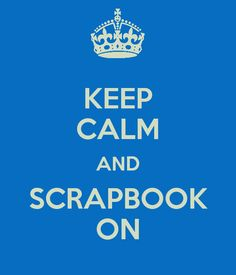KEEP CALM AND SCRAPBOOK . Need this for my scrapbook room, that one day I will have. ❗